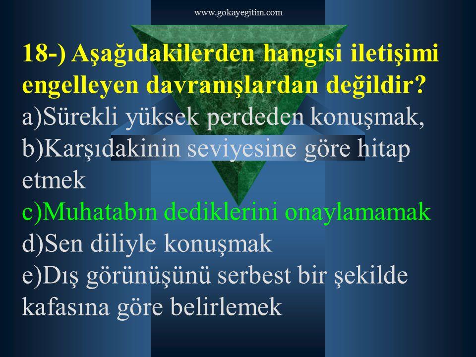 www.gokayegitim.com 18-) Aşağıdakilerden hangisi iletişimi engelleyen davranışlardan değildir? a)Sürekli yüksek perdeden konuşmak, b)Karşıdakinin sevi