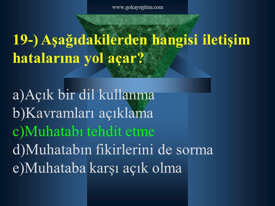 www.gokayegitim.com 19-) Aşağıdakilerden hangisi iletişim hatalarına yol açar? a)Açık bir dil kullanma b)Kavramları açıklama c)Muhatabı tehdit etme d)