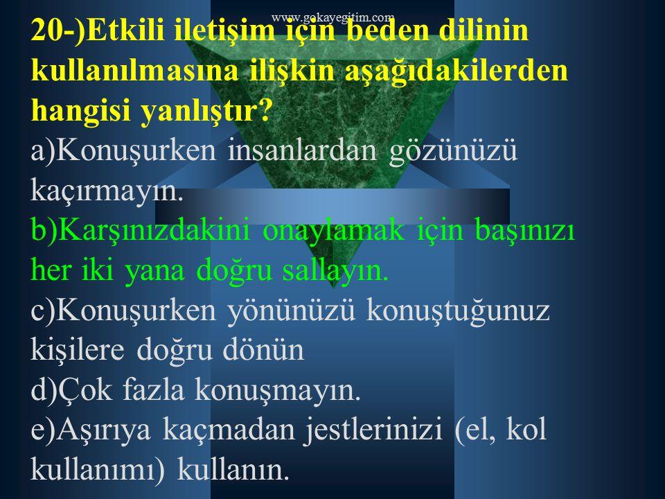 www.gokayegitim.com 20-)Etkili iletişim için beden dilinin kullanılmasına ilişkin aşağıdakilerden hangisi yanlıştır? a)Konuşurken insanlardan gözünüzü