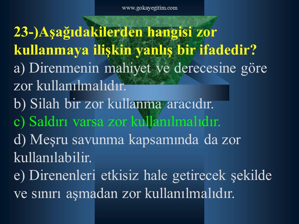 www.gokayegitim.com 23-)Aşağıdakilerden hangisi zor kullanmaya ilişkin yanlış bir ifadedir? a) Direnmenin mahiyet ve derecesine göre zor kullanılmalıd