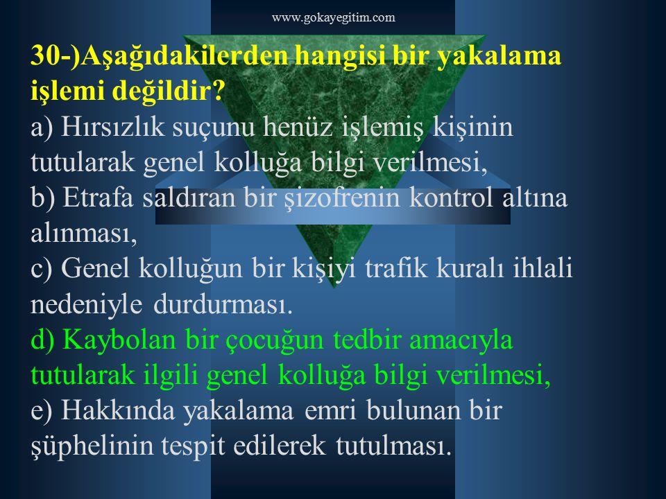 www.gokayegitim.com 30-)Aşağıdakilerden hangisi bir yakalama işlemi değildir? a) Hırsızlık suçunu henüz işlemiş kişinin tutularak genel kolluğa bilgi