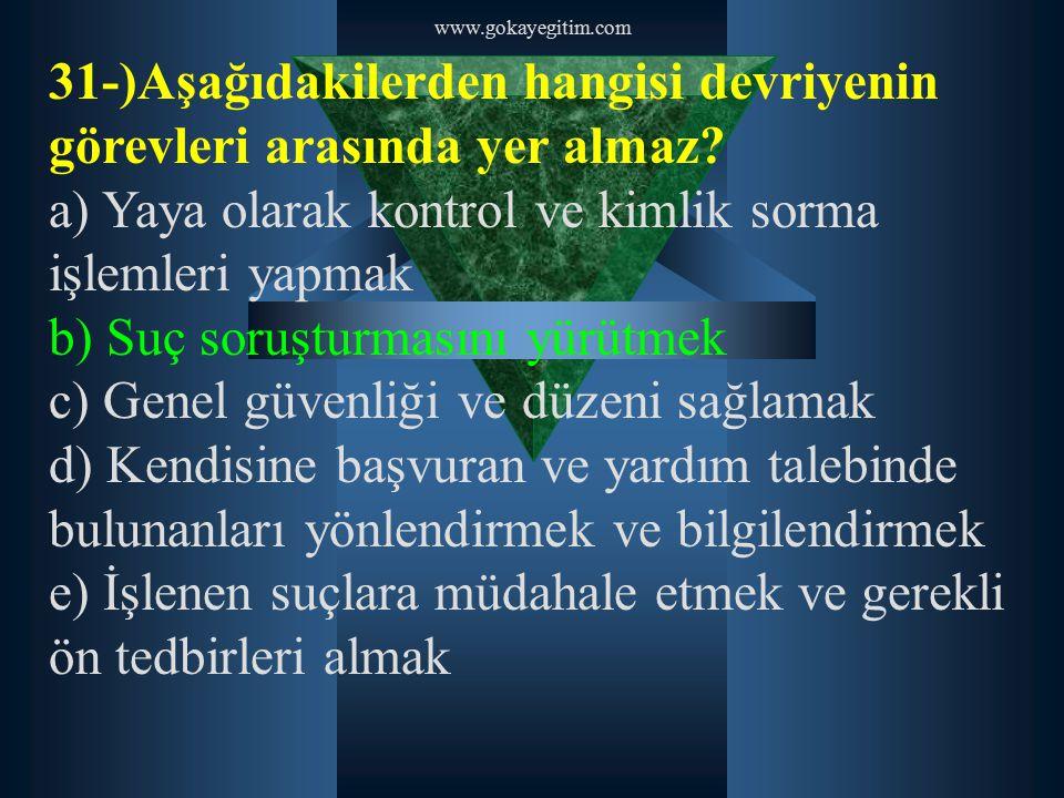 www.gokayegitim.com 31-)Aşağıdakilerden hangisi devriyenin görevleri arasında yer almaz? a) Yaya olarak kontrol ve kimlik sorma işlemleri yapmak b) Su