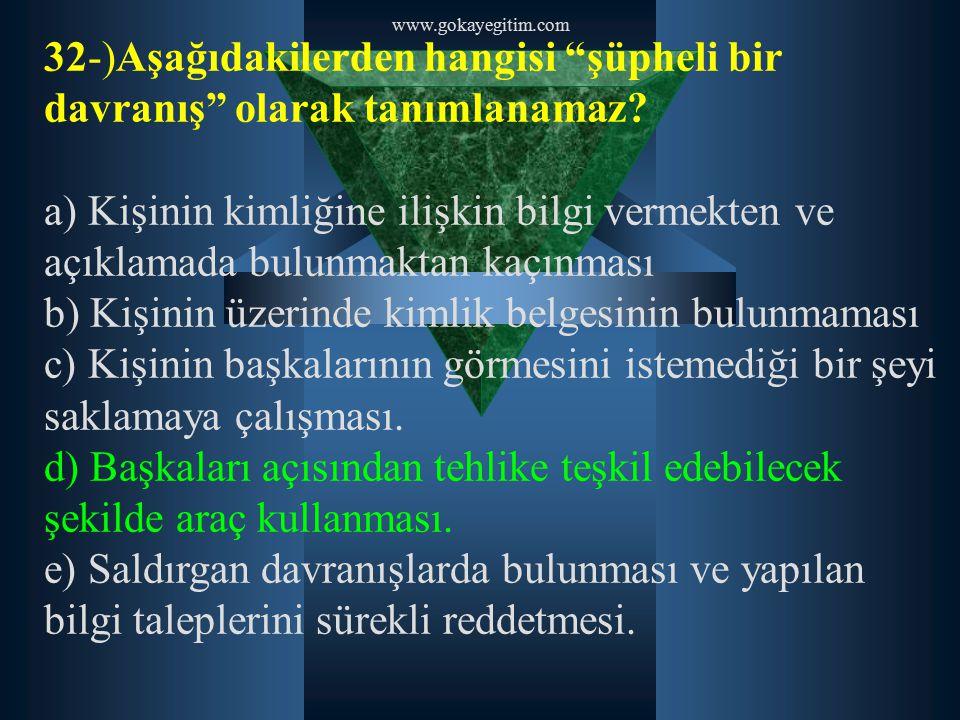 """www.gokayegitim.com 32-)Aşağıdakilerden hangisi """"şüpheli bir davranış"""" olarak tanımlanamaz? a) Kişinin kimliğine ilişkin bilgi vermekten ve açıklamada"""