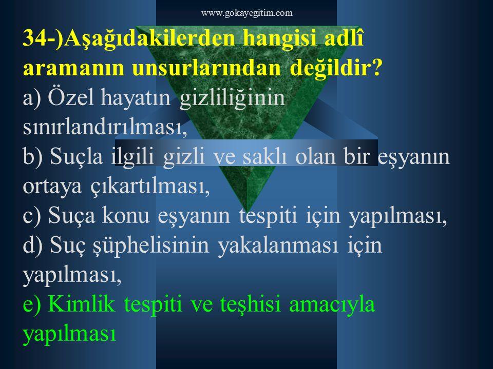 www.gokayegitim.com 34-)Aşağıdakilerden hangisi adlî aramanın unsurlarından değildir? a) Özel hayatın gizliliğinin sınırlandırılması, b) Suçla ilgili