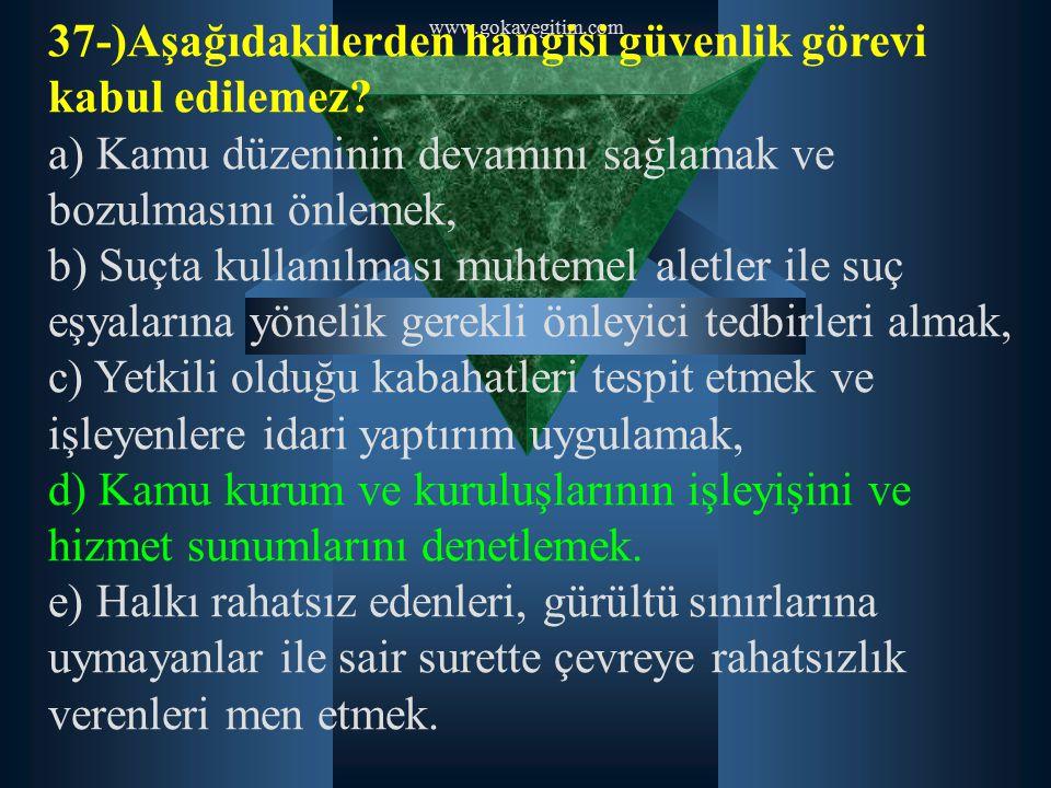 www.gokayegitim.com 37-)Aşağıdakilerden hangisi güvenlik görevi kabul edilemez? a) Kamu düzeninin devamını sağlamak ve bozulmasını önlemek, b) Suçta k