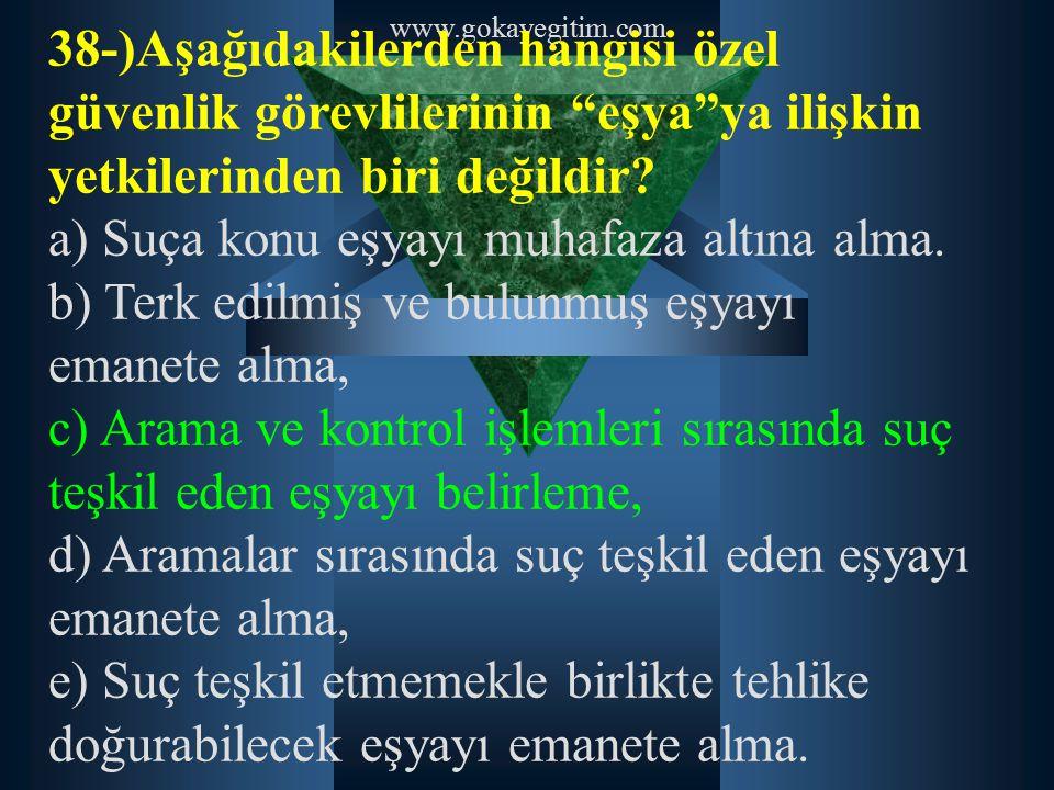 """www.gokayegitim.com 38-)Aşağıdakilerden hangisi özel güvenlik görevlilerinin """"eşya""""ya ilişkin yetkilerinden biri değildir? a) Suça konu eşyayı muhafaz"""