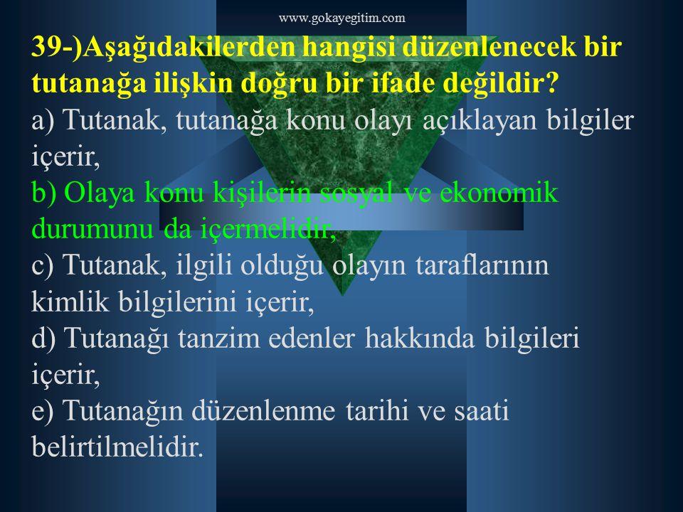 www.gokayegitim.com 39-)Aşağıdakilerden hangisi düzenlenecek bir tutanağa ilişkin doğru bir ifade değildir? a) Tutanak, tutanağa konu olayı açıklayan