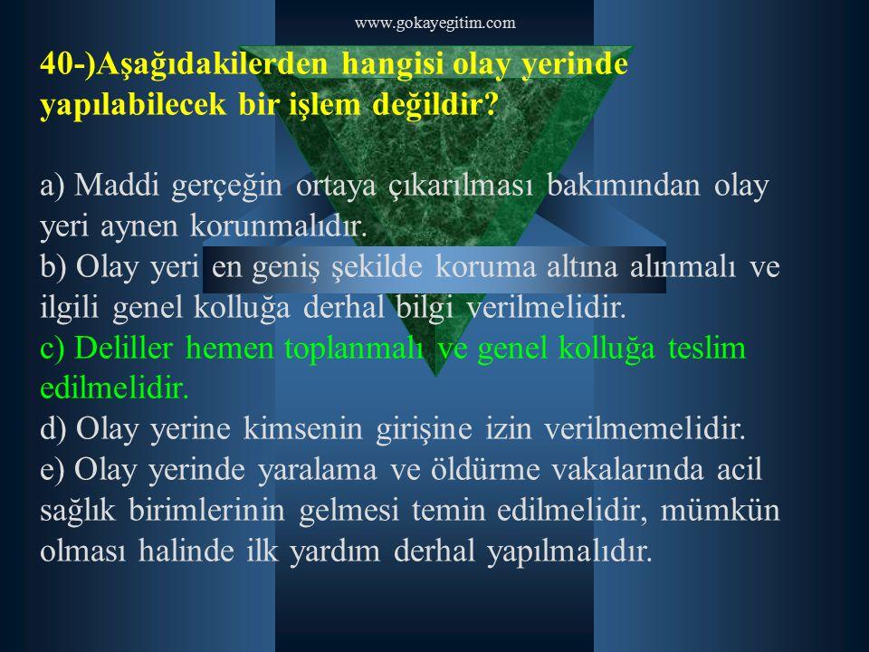 www.gokayegitim.com 40-)Aşağıdakilerden hangisi olay yerinde yapılabilecek bir işlem değildir? a) Maddi gerçeğin ortaya çıkarılması bakımından olay ye
