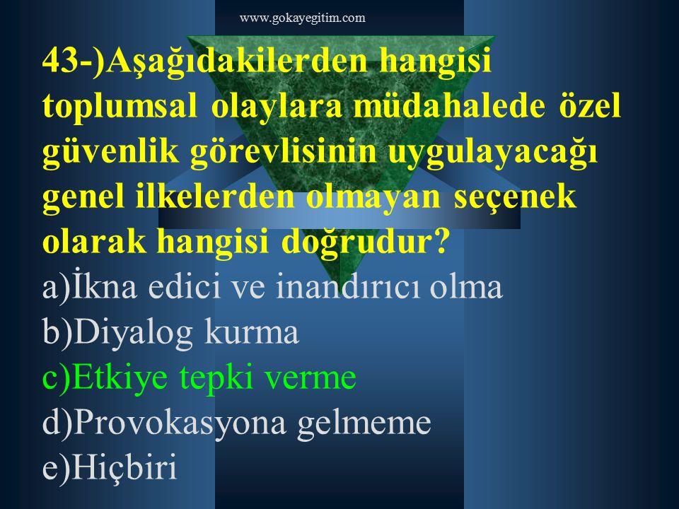 www.gokayegitim.com 43-)Aşağıdakilerden hangisi toplumsal olaylara müdahalede özel güvenlik görevlisinin uygulayacağı genel ilkelerden olmayan seçenek