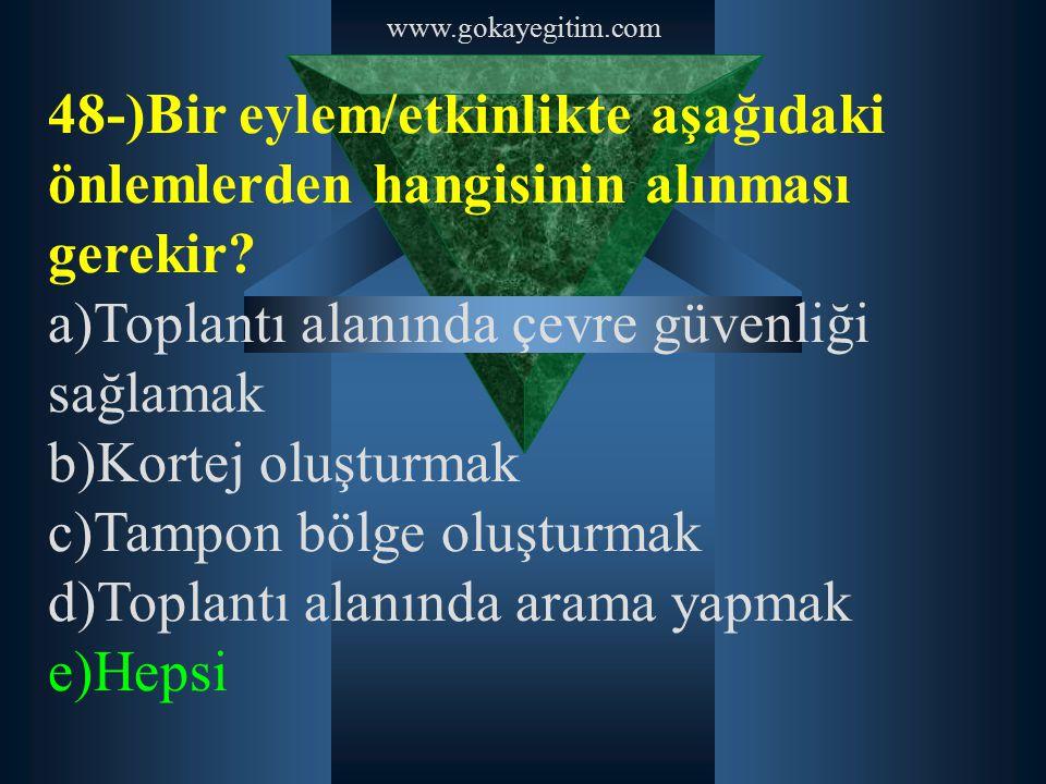 www.gokayegitim.com 48-)Bir eylem/etkinlikte aşağıdaki önlemlerden hangisinin alınması gerekir? a)Toplantı alanında çevre güvenliği sağlamak b)Kortej