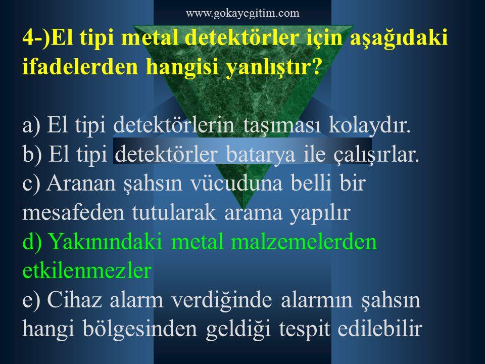 www.gokayegitim.com 4-)El tipi metal detektörler için aşağıdaki ifadelerden hangisi yanlıştır? a) El tipi detektörlerin taşıması kolaydır. b) El tipi
