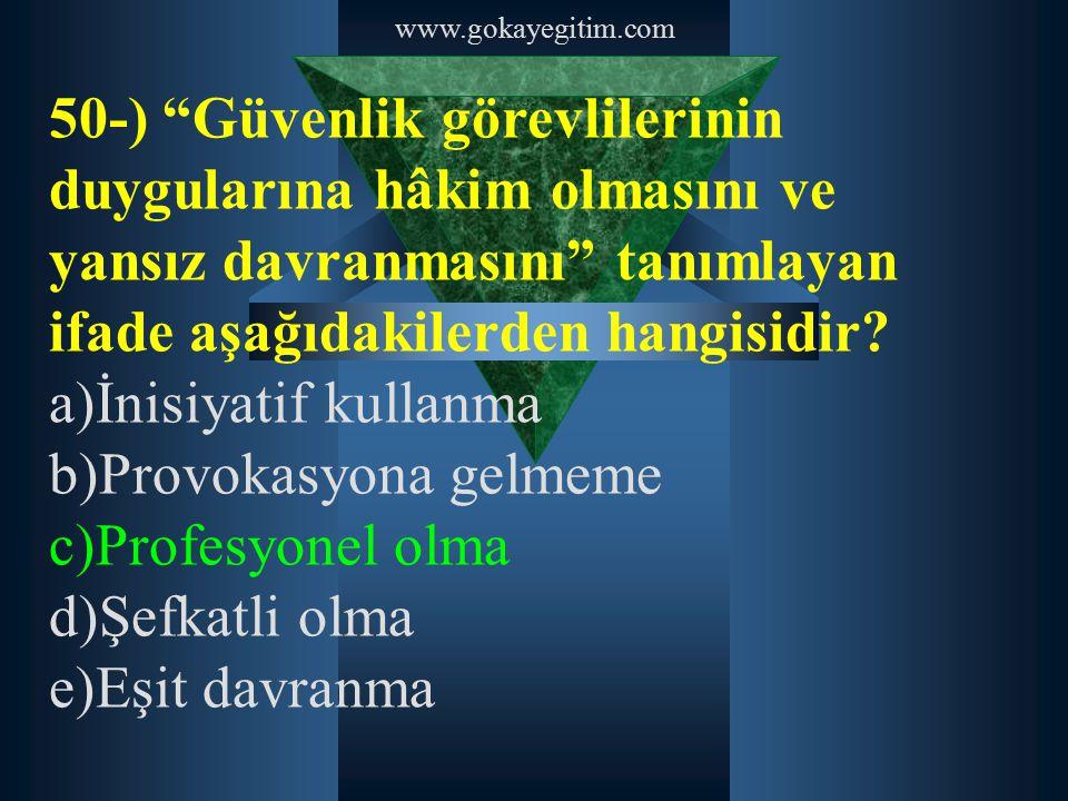 """www.gokayegitim.com 50-) """"Güvenlik görevlilerinin duygularına hâkim olmasını ve yansız davranmasını"""" tanımlayan ifade aşağıdakilerden hangisidir? a)İn"""
