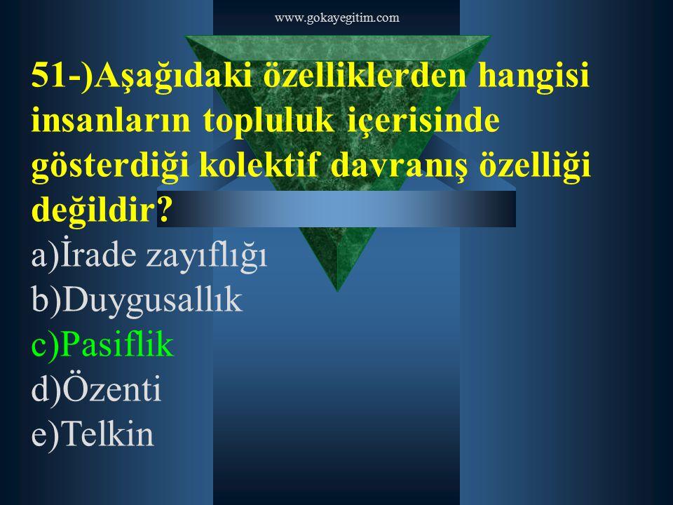 www.gokayegitim.com 51-)Aşağıdaki özelliklerden hangisi insanların topluluk içerisinde gösterdiği kolektif davranış özelliği değildir? a)İrade zayıflı