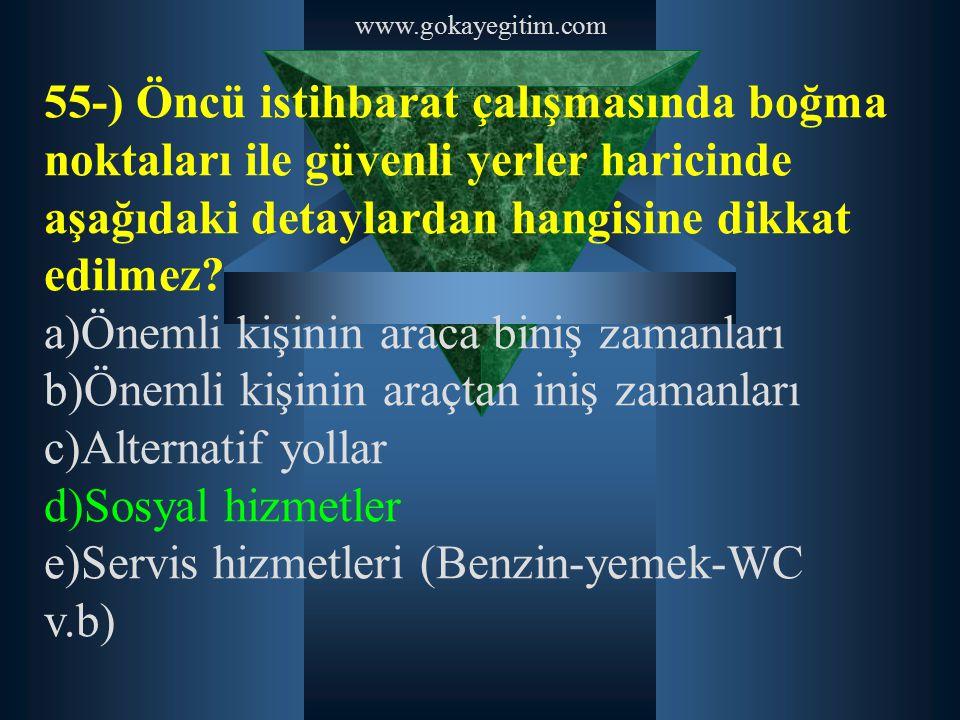 www.gokayegitim.com 55-) Öncü istihbarat çalışmasında boğma noktaları ile güvenli yerler haricinde aşağıdaki detaylardan hangisine dikkat edilmez? a)Ö