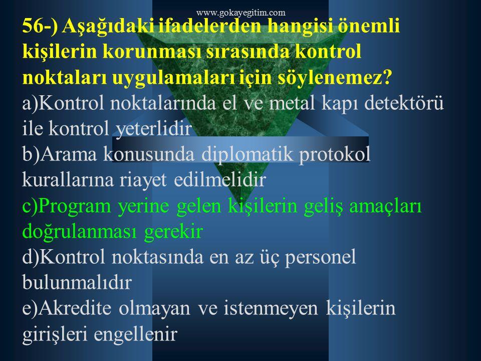 www.gokayegitim.com 56-) Aşağıdaki ifadelerden hangisi önemli kişilerin korunması sırasında kontrol noktaları uygulamaları için söylenemez? a)Kontrol