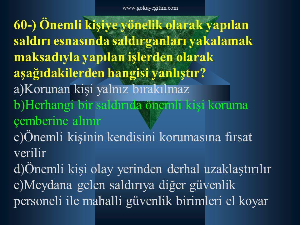 www.gokayegitim.com 60-) Önemli kişiye yönelik olarak yapılan saldırı esnasında saldırganları yakalamak maksadıyla yapılan işlerden olarak aşağıdakile