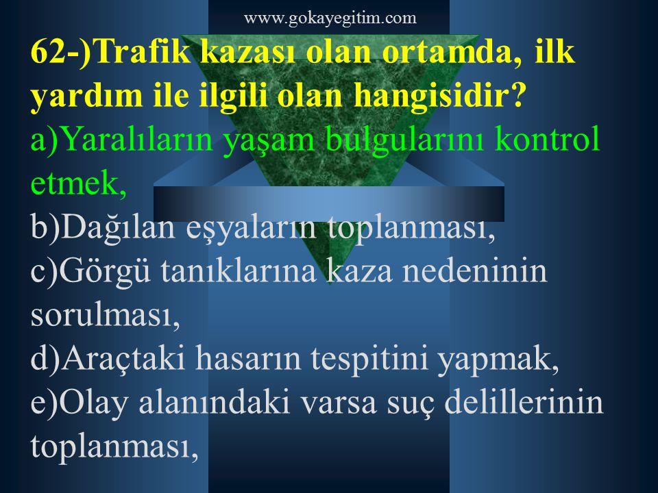 www.gokayegitim.com 62-)Trafik kazası olan ortamda, ilk yardım ile ilgili olan hangisidir? a)Yaralıların yaşam bulgularını kontrol etmek, b)Dağılan eş