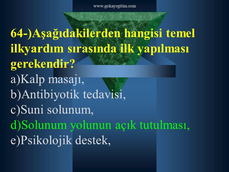 www.gokayegitim.com 64-)Aşağıdakilerden hangisi temel ilkyardım sırasında ilk yapılması gerekendir? a)Kalp masajı, b)Antibiyotik tedavisi, c)Suni solu