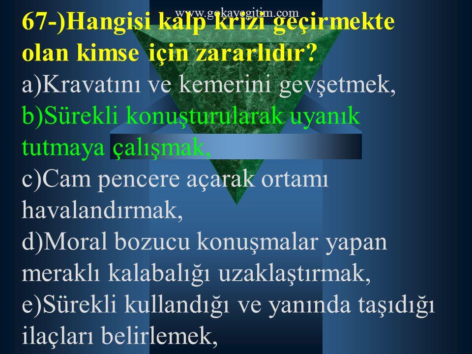 www.gokayegitim.com 67-)Hangisi kalp krizi geçirmekte olan kimse için zararlıdır? a)Kravatını ve kemerini gevşetmek, b)Sürekli konuşturularak uyanık t