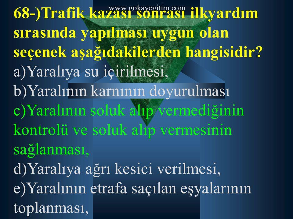 www.gokayegitim.com 68-)Trafik kazası sonrası ilkyardım sırasında yapılması uygun olan seçenek aşağıdakilerden hangisidir? a)Yaralıya su içirilmesi, b