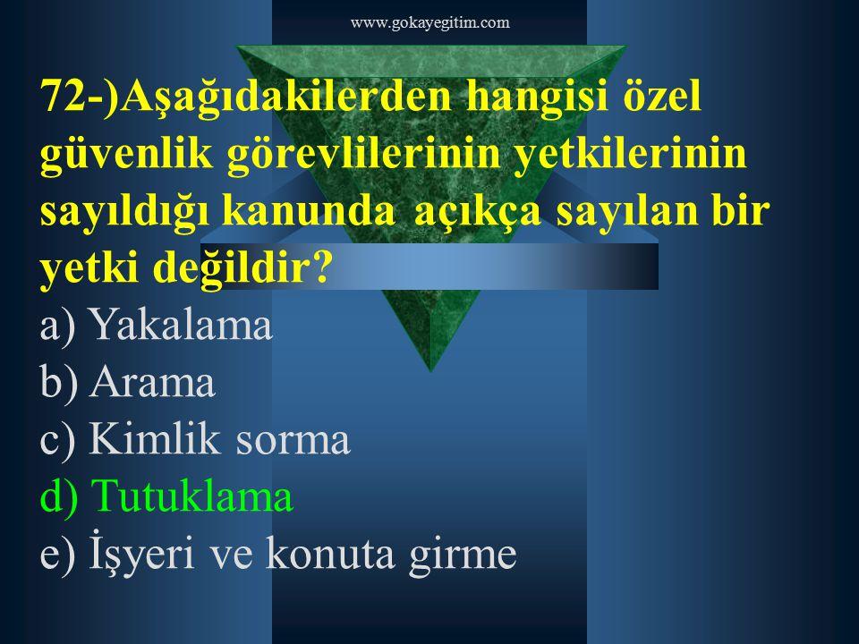 www.gokayegitim.com 72-)Aşağıdakilerden hangisi özel güvenlik görevlilerinin yetkilerinin sayıldığı kanunda açıkça sayılan bir yetki değildir? a) Yaka