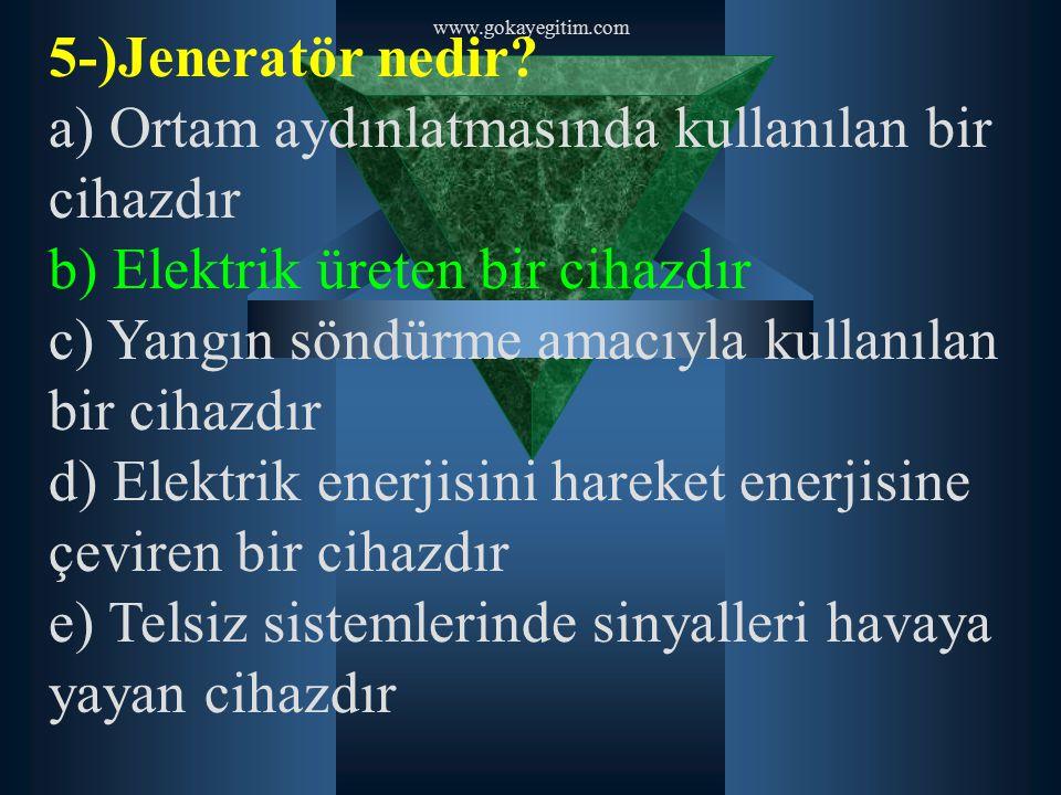 www.gokayegitim.com 5-)Jeneratör nedir? a) Ortam aydınlatmasında kullanılan bir cihazdır b) Elektrik üreten bir cihazdır c) Yangın söndürme amacıyla k