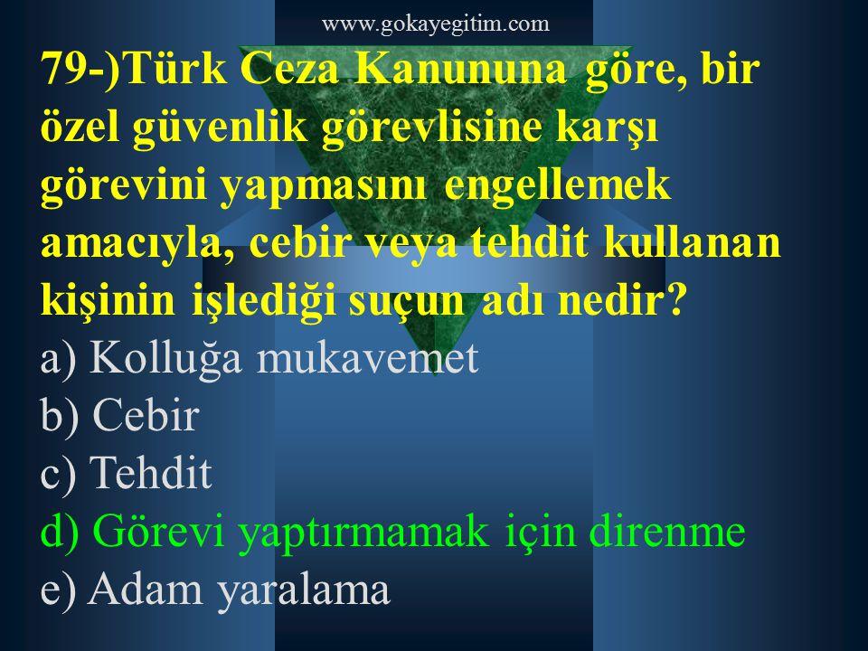 www.gokayegitim.com 79-)Türk Ceza Kanununa göre, bir özel güvenlik görevlisine karşı görevini yapmasını engellemek amacıyla, cebir veya tehdit kullana