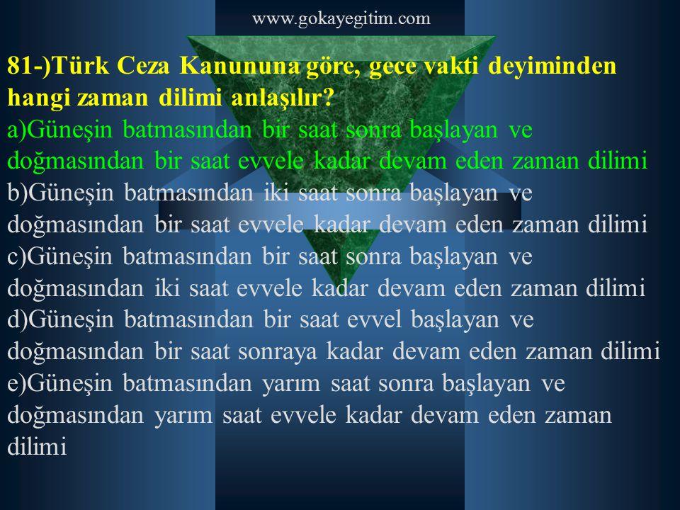www.gokayegitim.com 81-)Türk Ceza Kanununa göre, gece vakti deyiminden hangi zaman dilimi anlaşılır? a)Güneşin batmasından bir saat sonra başlayan ve