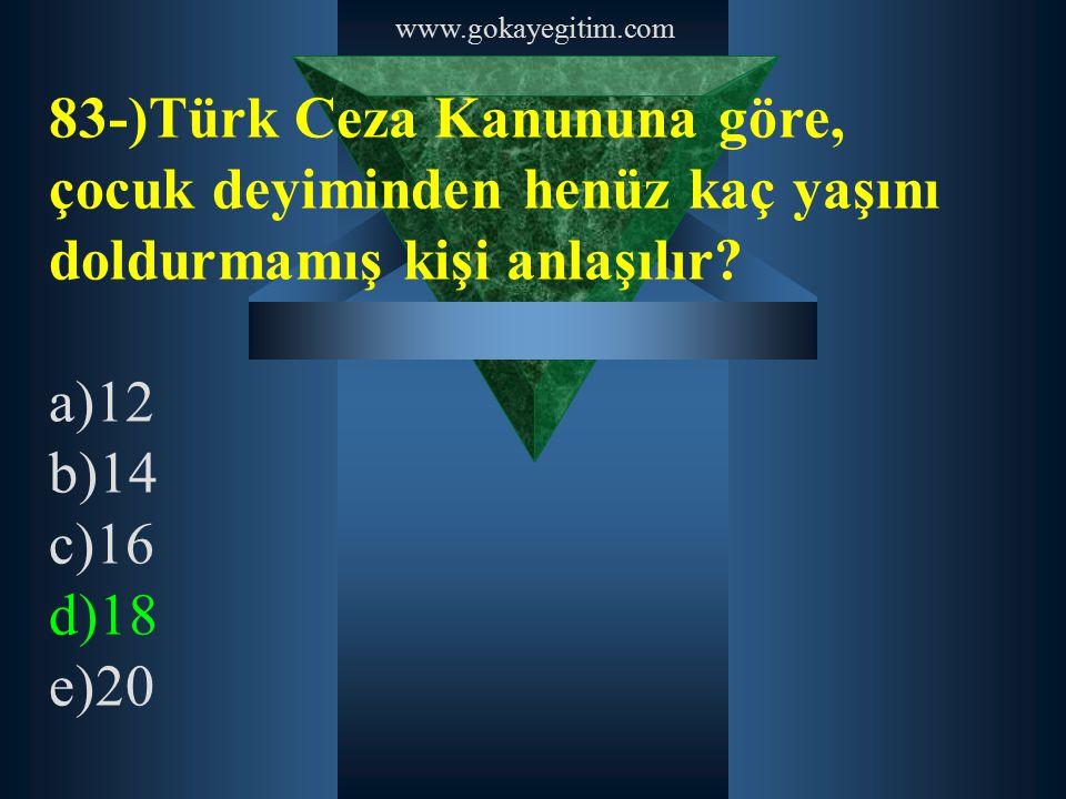www.gokayegitim.com 83-)Türk Ceza Kanununa göre, çocuk deyiminden henüz kaç yaşını doldurmamış kişi anlaşılır? a)12 b)14 c)16 d)18 e)20