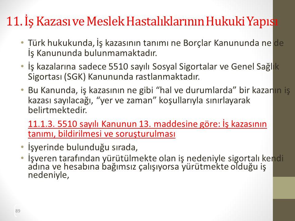 89 11. İş Kazası ve Meslek Hastalıklarının Hukuki Yapısı Türk hukukunda, İş kazasının tanımı ne Borçlar Kanununda ne de İş Kanununda bulunmamaktadır.
