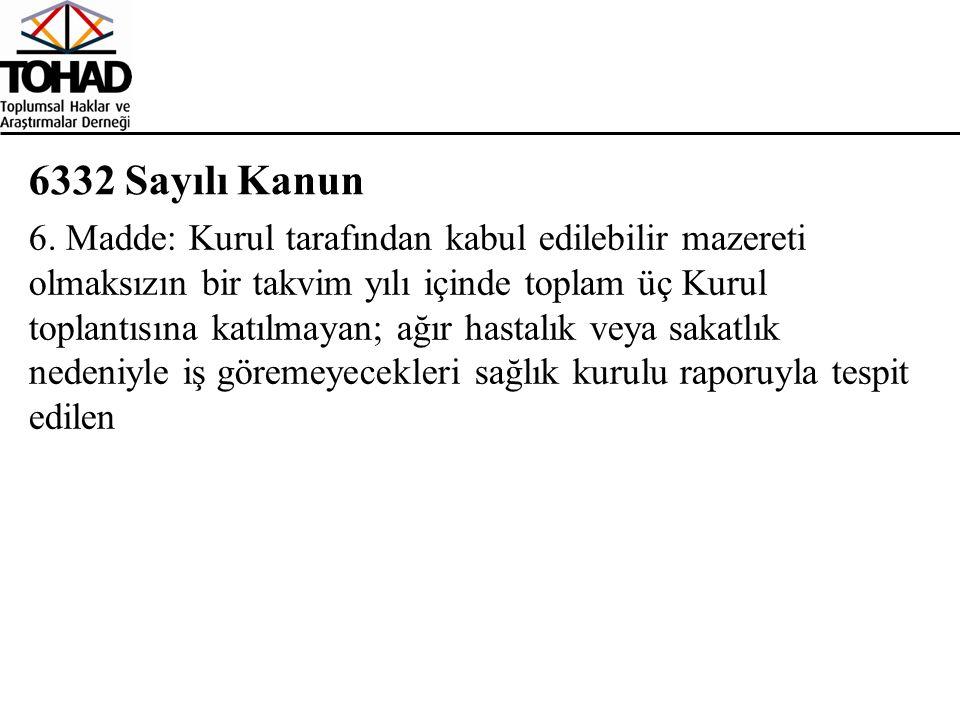 6332 Sayılı Kanun 6. Madde: Kurul tarafından kabul edilebilir mazereti olmaksızın bir takvim yılı içinde toplam üç Kurul toplantısına katılmayan; ağır
