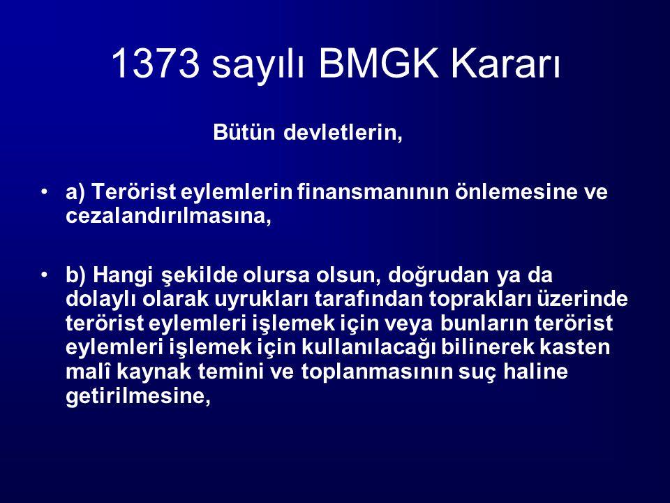 1373 sayılı BMGK Kararı Bütün devletlerin, a) Terörist eylemlerin finansmanının önlemesine ve cezalandırılmasına, b) Hangi şekilde olursa olsun, doğru