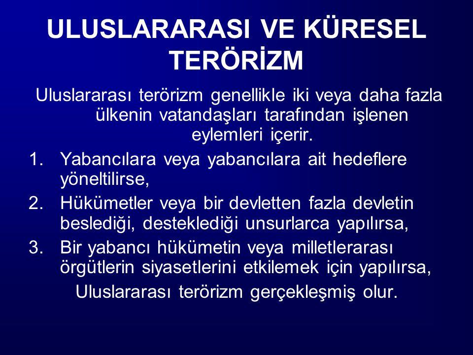Küresel Terör Günümüzde çoğu zaman terör eylemleri uluslararası niteliğinin bir sonucu olarak, genelde, icra edildiği ülkeden başka bir ülkede planlanmakta ve eylemlere değişik ülkelerden insanların karıştığına, hatta çeşitli terör örgütlerinin birbirleriyle işbölümü ve ittifak içerisine girdiklerine tanık olunmaktadır.