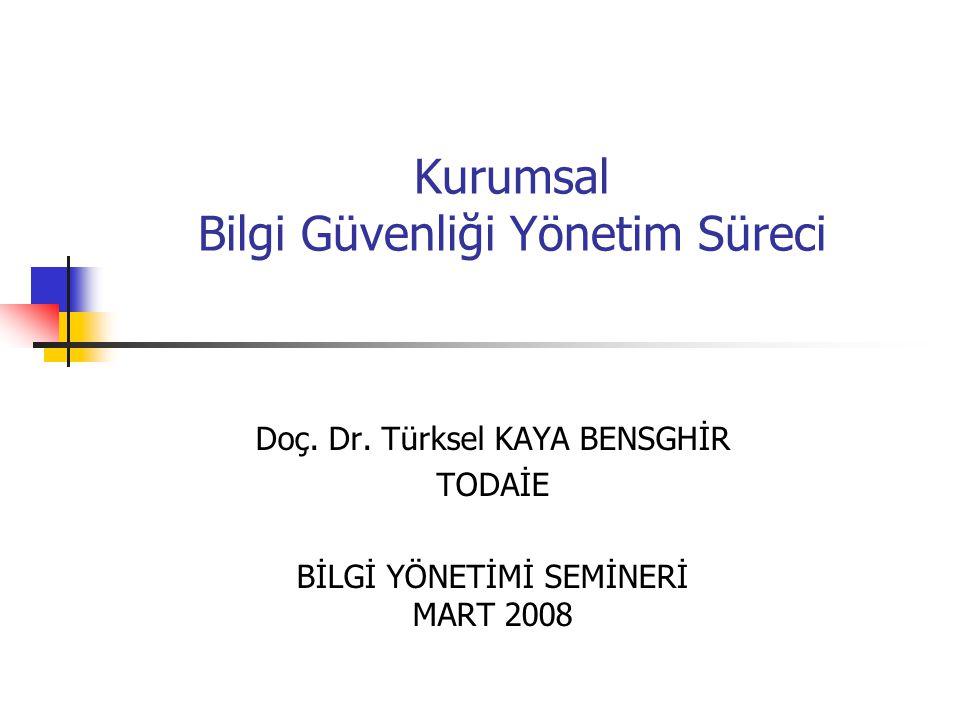 Kurumsal Bilgi Güvenliği Yönetim Süreci Doç. Dr. Türksel KAYA BENSGHİR TODAİE BİLGİ YÖNETİMİ SEMİNERİ MART 2008
