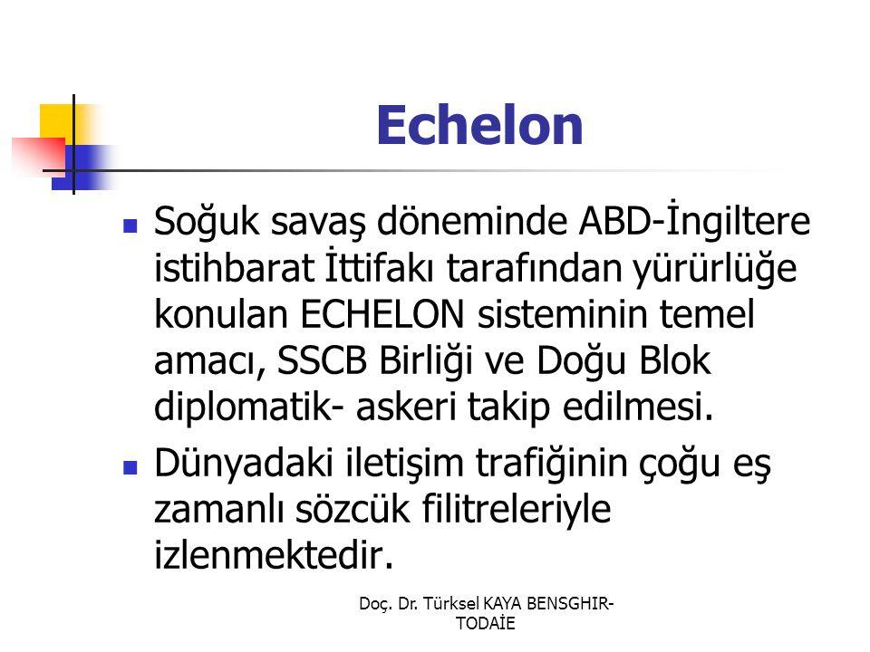 Doç. Dr. Türksel KAYA BENSGHIR- TODAİE Echelon Soğuk savaş döneminde ABD-İngiltere istihbarat İttifakı tarafından yürürlüğe konulan ECHELON sisteminin