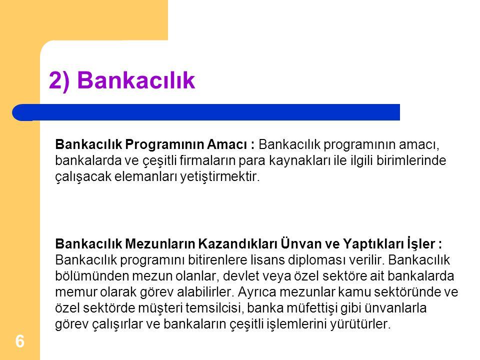 2) Bankacılık Bankacılık Programının Amacı : Bankacılık programının amacı, bankalarda ve çeşitli firmaların para kaynakları ile ilgili birimlerinde ça