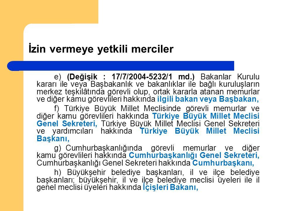 İzin vermeye yetkili merciler e) (Değişik : 17/7/2004-5232/1 md.) Bakanlar Kurulu kararı ile veya Başbakanlık ve bakanlıklar ile bağlı kuruluşların merkez teşkilâtında görevli olup, ortak kararla atanan memurlar ve diğer kamu görevlileri hakkında ilgili bakan veya Başbakan, f) Türkiye Büyük Millet Meclisinde görevli memurlar ve diğer kamu görevlileri hakkında Türkiye Büyük Millet Meclisi Genel Sekreteri, Türkiye Büyük Millet Meclisi Genel Sekreteri ve yardımcıları hakkında Türkiye Büyük Millet Meclisi Başkanı, g) Cumhurbaşkanlığında görevli memurlar ve diğer kamu görevlileri hakkında Cumhurbaşkanlığı Genel Sekreteri, Cumhurbaşkanlığı Genel Sekreteri hakkında Cumhurbaşkanı, h) Büyükşehir belediye başkanları, il ve ilçe belediye başkanları; büyükşehir, il ve ilçe belediye meclisi üyeleri ile il genel meclisi üyeleri hakkında İçişleri Bakanı,