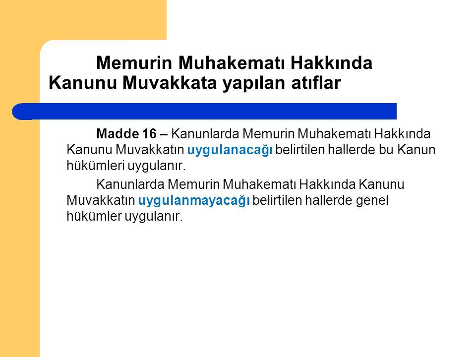 Memurin Muhakematı Hakkında Kanunu Muvakkata yapılan atıflar Madde 16 – Kanunlarda Memurin Muhakematı Hakkında Kanunu Muvakkatın uygulanacağı belirtilen hallerde bu Kanun hükümleri uygulanır.