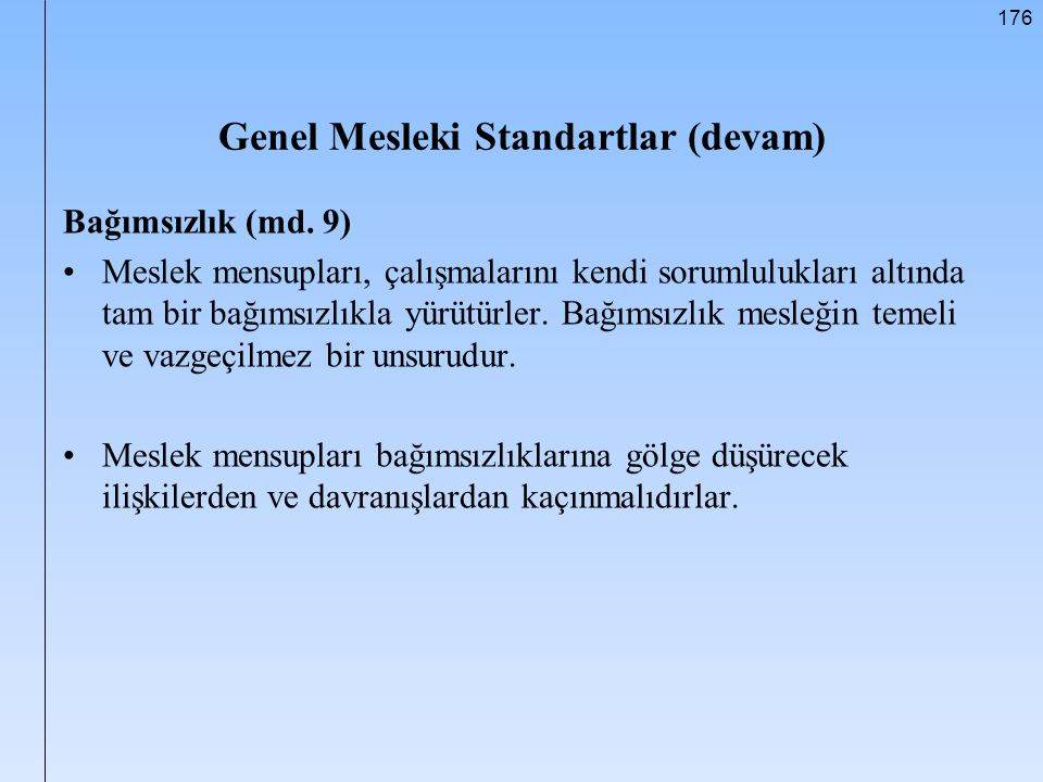 176 Genel Mesleki Standartlar (devam) Bağımsızlık (md. 9) Meslek mensupları, çalışmalarını kendi sorumlulukları altında tam bir bağımsızlıkla yürütürl