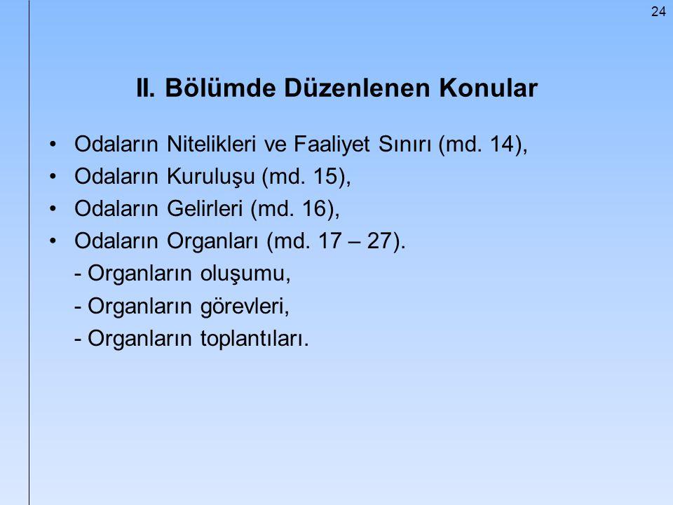 24 II. Bölümde Düzenlenen Konular Odaların Nitelikleri ve Faaliyet Sınırı (md. 14), Odaların Kuruluşu (md. 15), Odaların Gelirleri (md. 16), Odaların