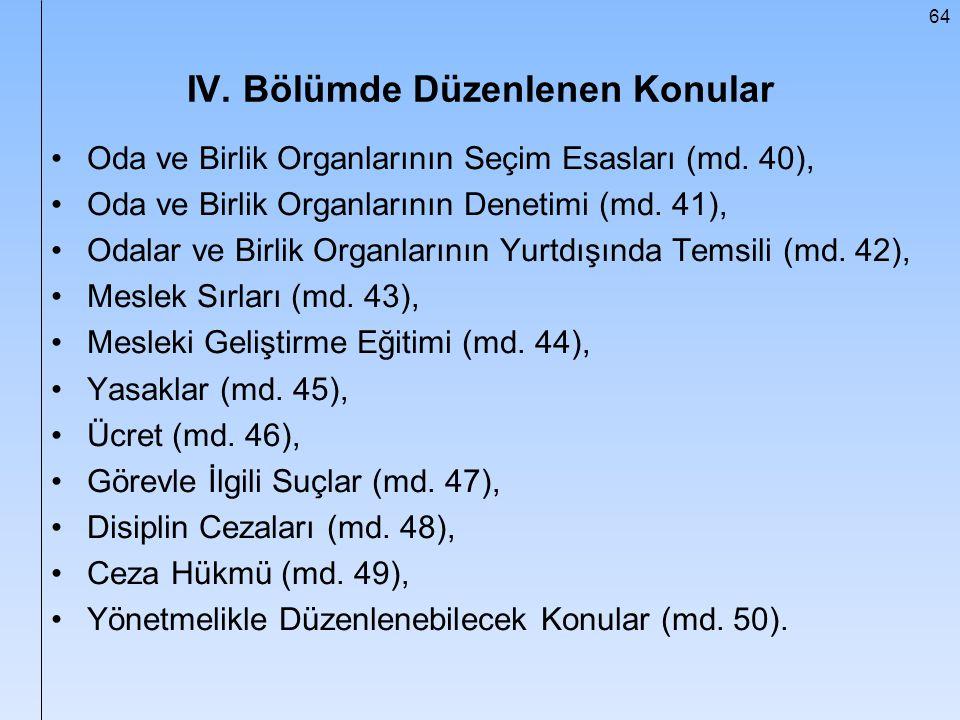 64 IV. Bölümde Düzenlenen Konular Oda ve Birlik Organlarının Seçim Esasları (md. 40), Oda ve Birlik Organlarının Denetimi (md. 41), Odalar ve Birlik O