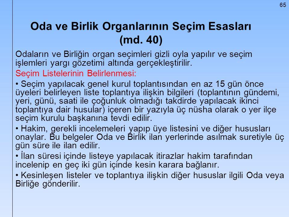 65 Oda ve Birlik Organlarının Seçim Esasları (md. 40) Odaların ve Birliğin organ seçimleri gizli oyla yapılır ve seçim işlemleri yargı gözetimi altınd