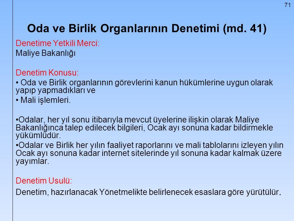 71 Oda ve Birlik Organlarının Denetimi (md. 41) Denetime Yetkili Merci: Maliye Bakanlığı Denetim Konusu: Oda ve Birlik organlarının görevlerini kanun