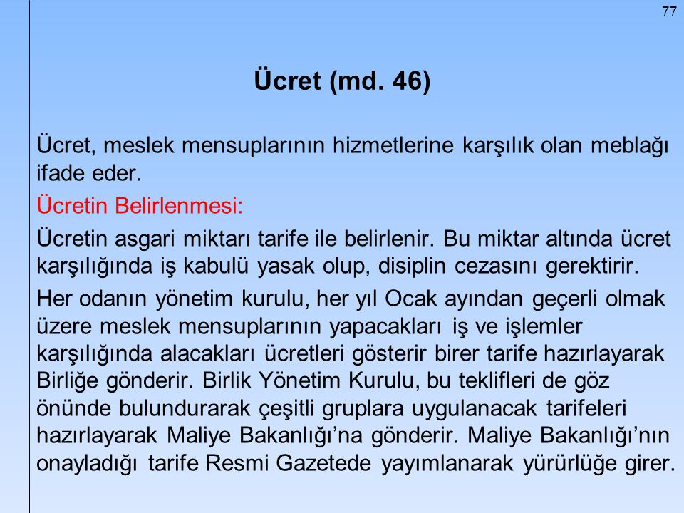77 Ücret (md. 46) Ücret, meslek mensuplarının hizmetlerine karşılık olan meblağı ifade eder. Ücretin Belirlenmesi: Ücretin asgari miktarı tarife ile b