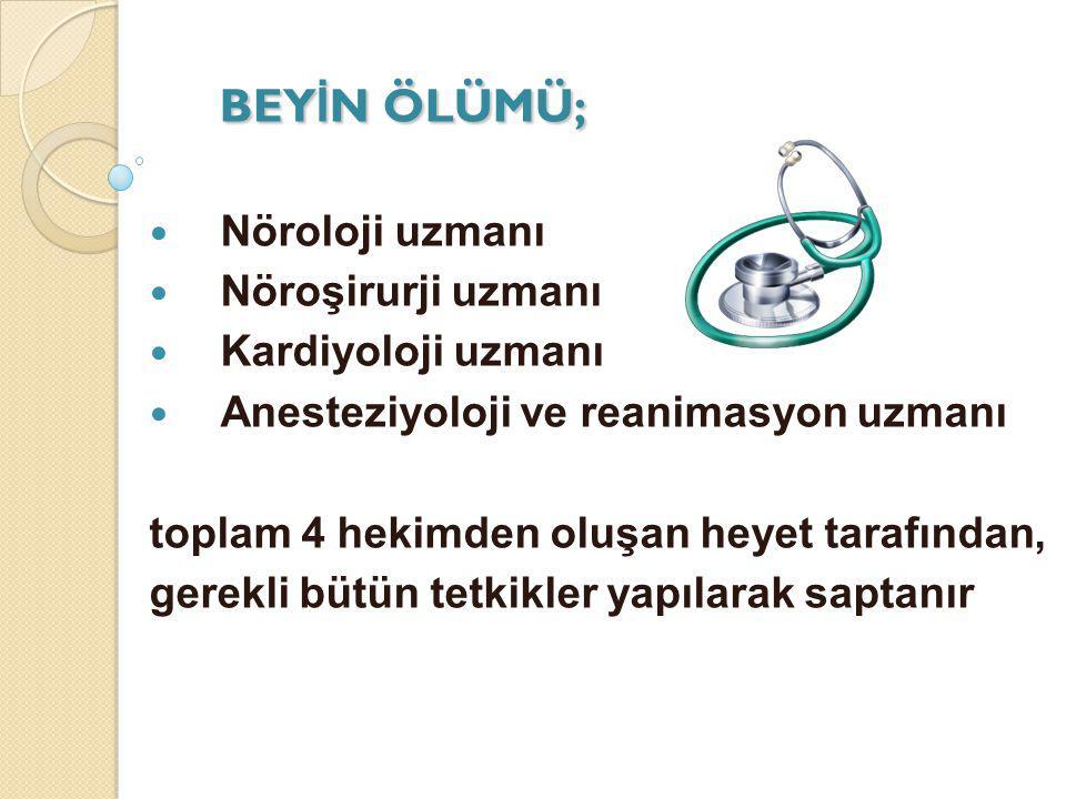 BEY İ N ÖLÜMÜ; Nöroloji uzmanı Nöroşirurji uzmanı Kardiyoloji uzmanı Anesteziyoloji ve reanimasyon uzmanı toplam 4 hekimden oluşan heyet tarafından, g