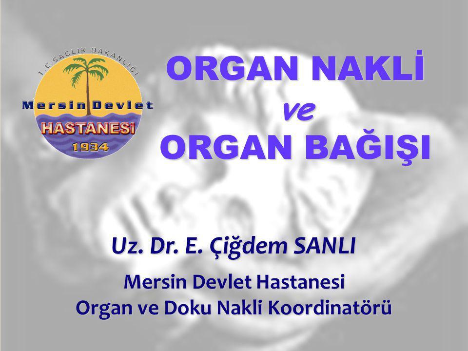 ORGAN NAKLİ ve ORGAN BAĞIŞI Uz. Dr. E. Çiğdem SANLI Mersin Devlet Hastanesi Organ ve Doku Nakli Koordinatörü