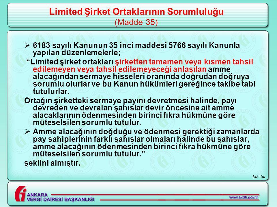 / 10484 Limited Şirket Ortaklarının Sorumluluğu (Madde 35)  6183 sayılı Kanunun 35 inci maddesi 5766 sayılı Kanunla yapılan düzenlemelerle; Limited şirket ortakları şirketten tamamen veya kısmen tahsil edilemeyen veya tahsil edilemeyeceği anlaşılan amme alacağından sermaye hisseleri oranında doğrudan doğruya sorumlu olurlar ve bu Kanun hükümleri gereğince takibe tabi tutulurlar.