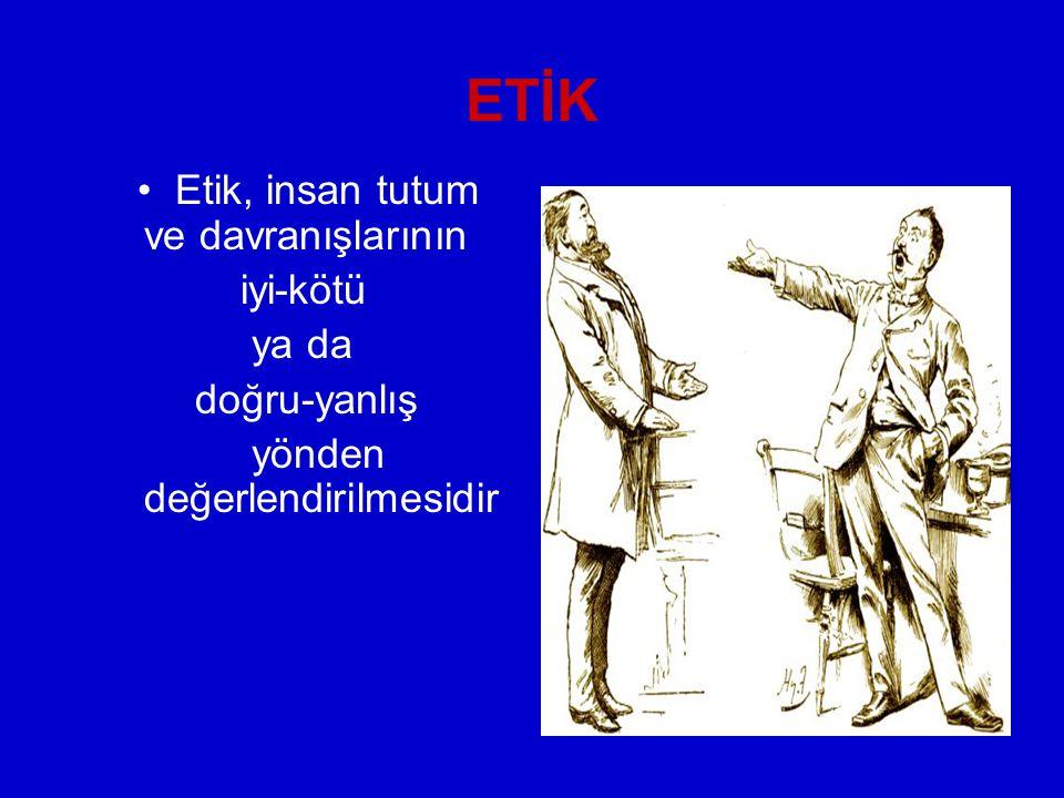 ETİK Etik, insan tutum ve davranışlarının iyi-kötü ya da doğru-yanlış yönden değerlendirilmesidir