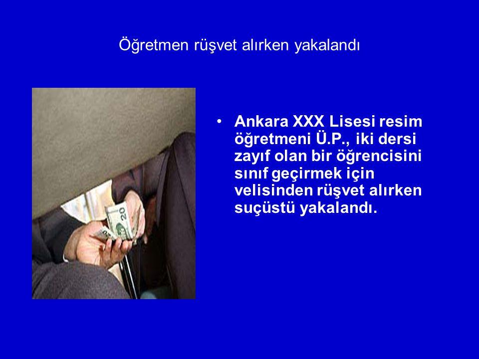 Öğretmen rüşvet alırken yakalandı Ankara XXX Lisesi resim öğretmeni Ü.P., iki dersi zayıf olan bir öğrencisini sınıf geçirmek için velisinden rüşvet a
