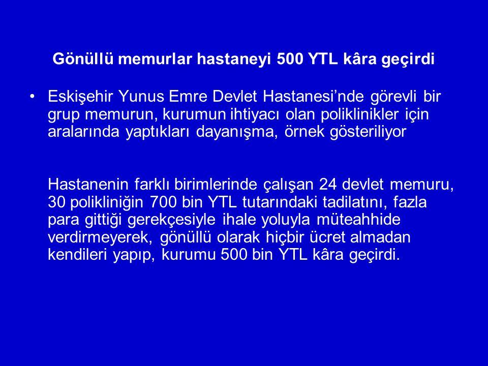 Gönüllü memurlar hastaneyi 500 YTL kâra geçirdi Eskişehir Yunus Emre Devlet Hastanesi'nde görevli bir grup memurun, kurumun ihtiyacı olan poliklinikle
